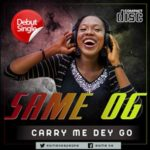 NEW MUSIC: SAME OG – CARRY ME DEY GO