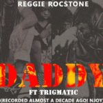 Brand New Music: Reggie Rockstone ft. Trigmatic – DADDY